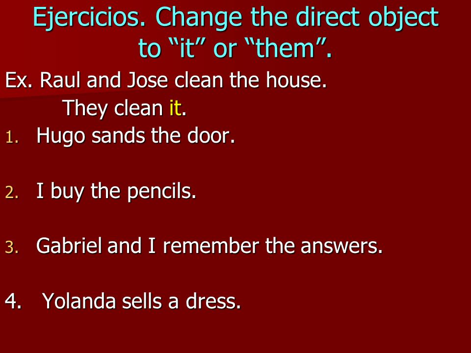 Ejercicios. Change the direct object to it or them. Ex. Raul and Jose clean the house. They clean it. They clean it. 1. Hugo sands the door. 2. I buy