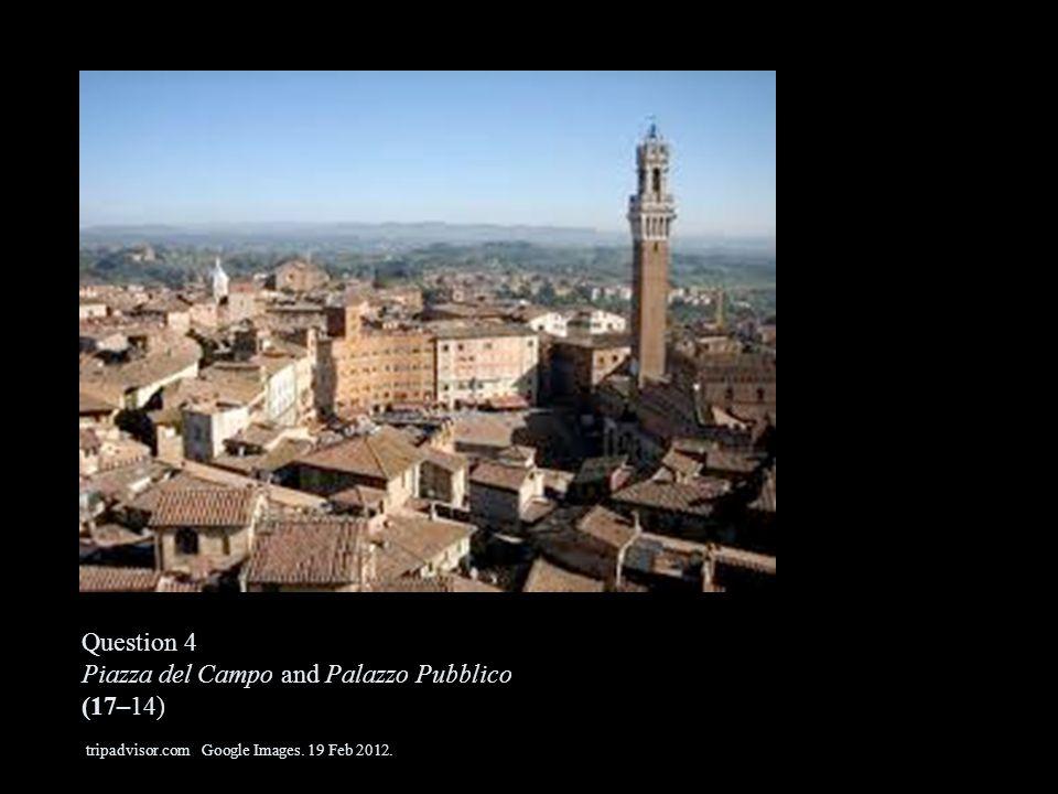 Question 4 Piazza del Campo and Palazzo Pubblico (17–14) tripadvisor.com Google Images. 19 Feb 2012.