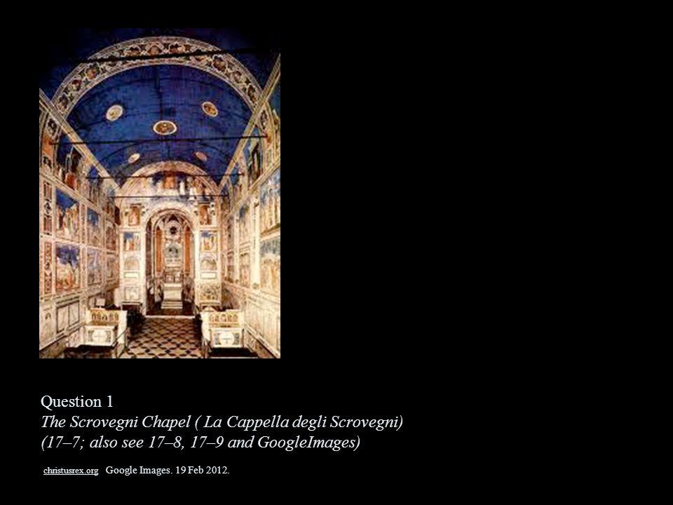 Question 1 The Scrovegni Chapel ( La Cappella degli Scrovegni) (17–7; also see 17–8, 17–9 and GoogleImages) christusrex.org Google Images. 19 Feb 2012