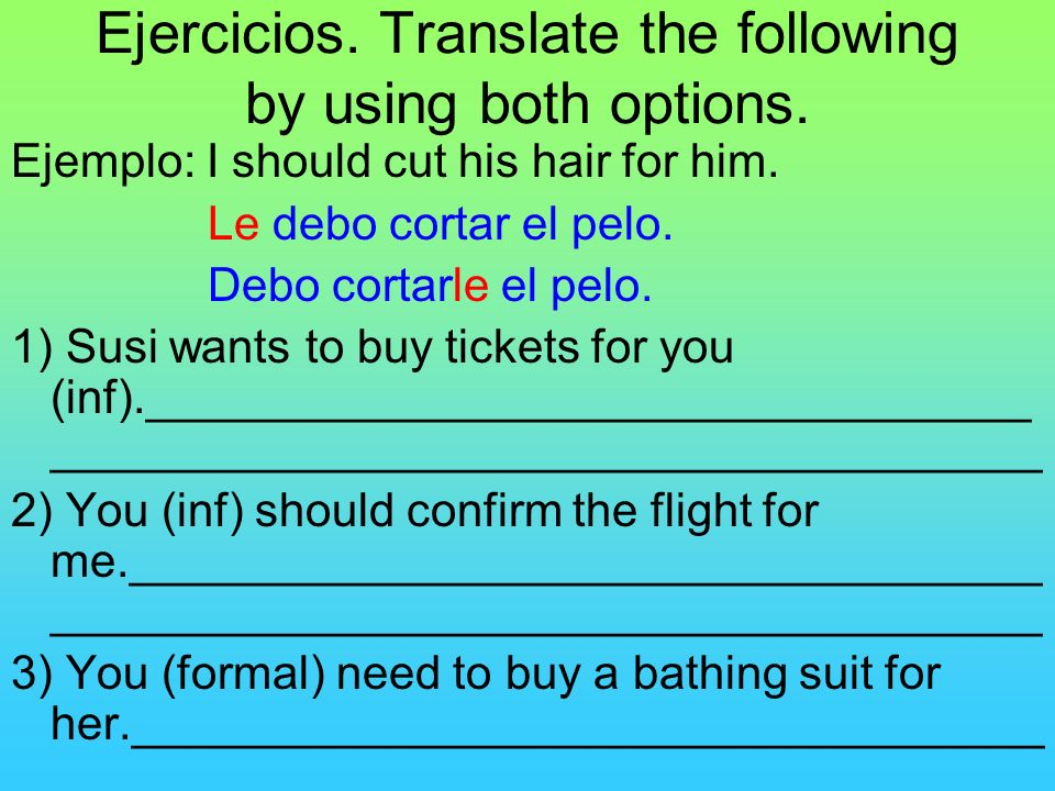 Ejercicios. Translate the following by using both options. Ejemplo: I should cut his hair for him. Le debo cortar el pelo. Debo cortarle el pelo. 1) S
