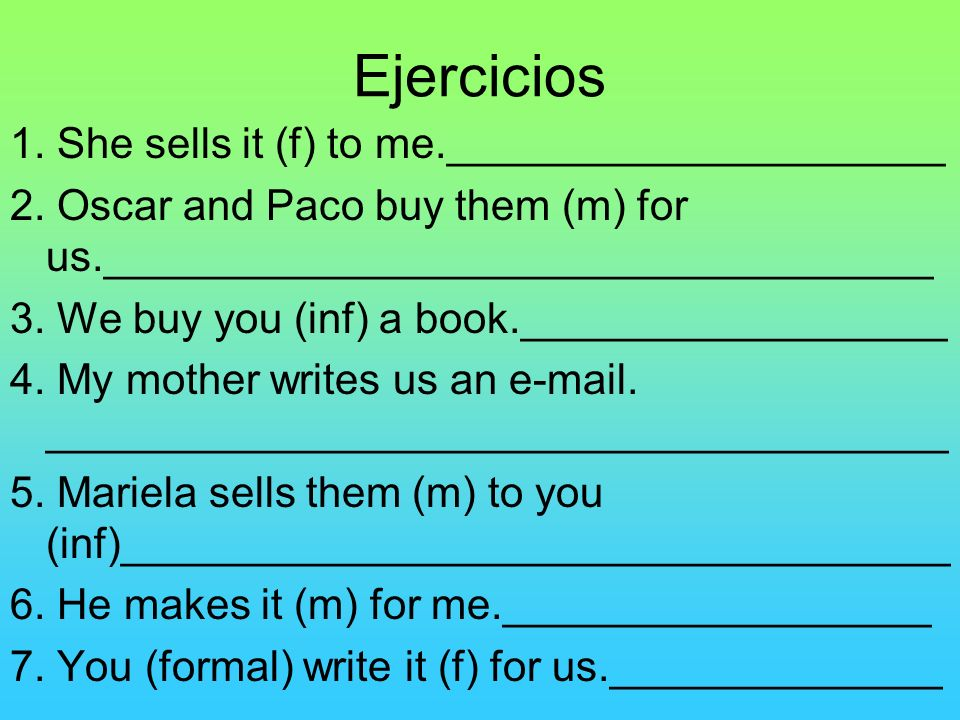 Ejercicios 1. She sells it (f) to me._____________________ 2. Oscar and Paco buy them (m) for us.___________________________________ 3. We buy you (in