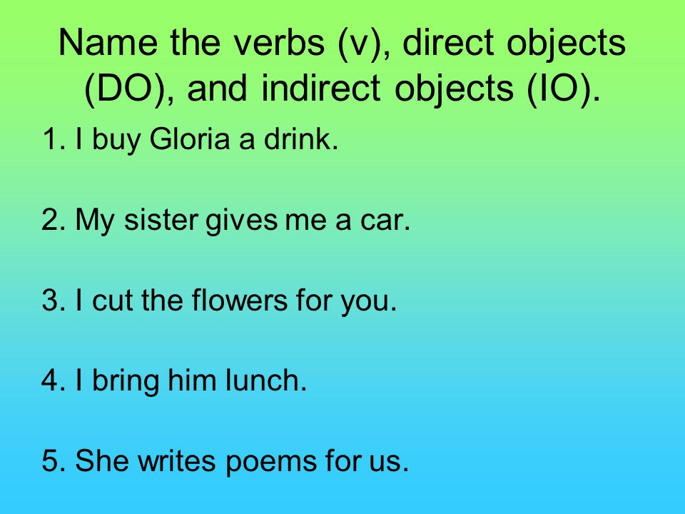 Name the verbs (v), direct objects (DO), and indirect objects (IO). 1. I buy Gloria a drink. 2. My sister gives me a car. 3. I cut the flowers for you