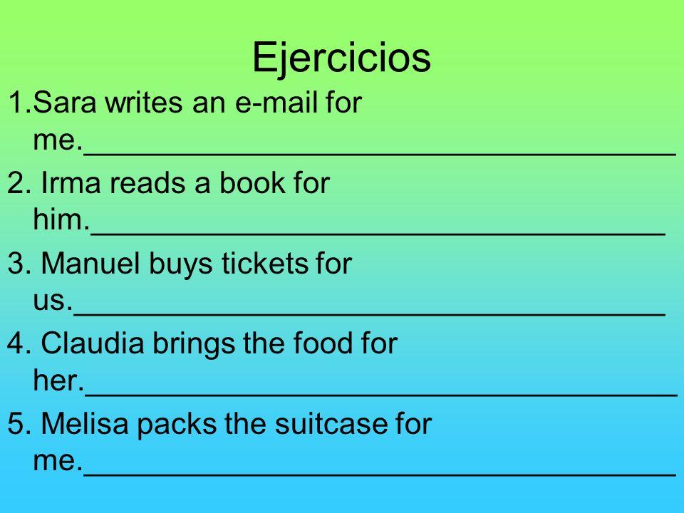 Ejercicios 1.Sara writes an e-mail for me.___________________________________ 2. Irma reads a book for him.__________________________________ 3. Manue