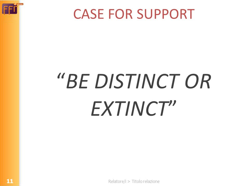 Relatore/i > Titolo relazione CASE FOR SUPPORT BE DISTINCT OR EXTINCT 11