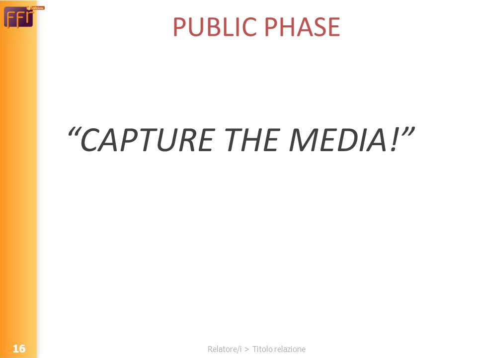 Relatore/i > Titolo relazione PUBLIC PHASE CAPTURE THE MEDIA! 16