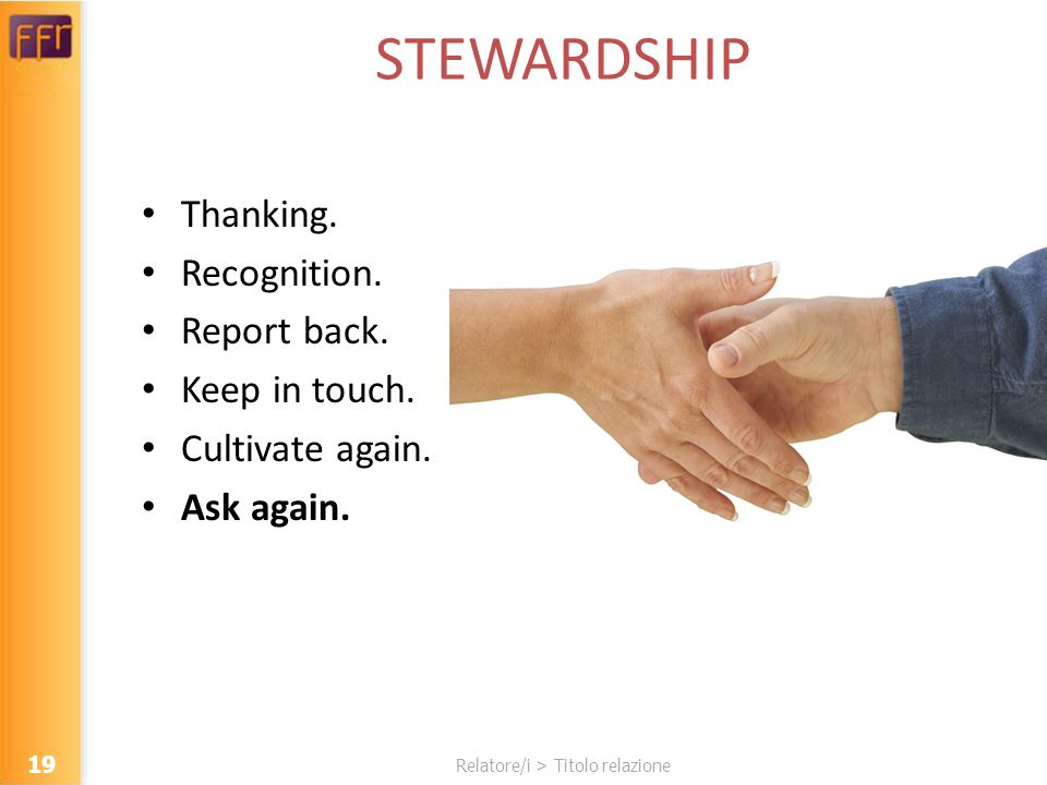 Relatore/i > Titolo relazione STEWARDSHIP Thanking. Recognition. Report back. Keep in touch. Cultivate again. Ask again. 19