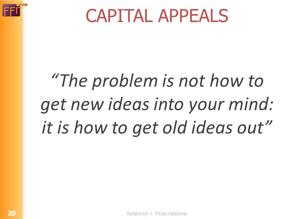 Relatore/i > Titolo relazione CAPITAL APPEALS The problem is not how to get new ideas into your mind: it is how to get old ideas out 20