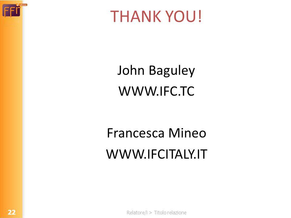 Relatore/i > Titolo relazione THANK YOU! John Baguley WWW.IFC.TC Francesca Mineo WWW.IFCITALY.IT 22