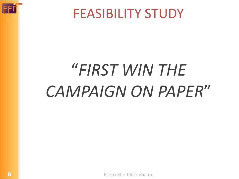 Relatore/i > Titolo relazione FEASIBILITY STUDY FIRST WIN THE CAMPAIGN ON PAPER 8