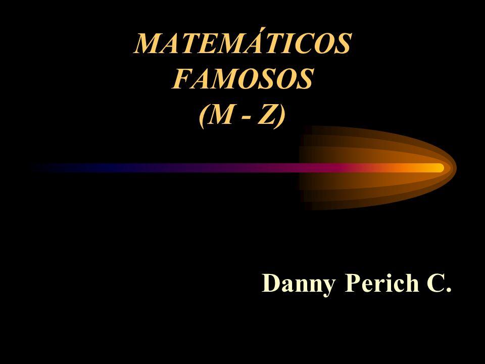MATEMÁTICOS FAMOSOS (M - Z) Danny Perich C.