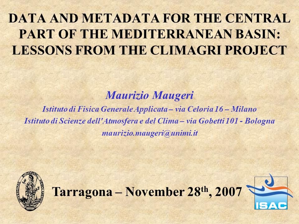 DATA AND METADATA FOR THE CENTRAL PART OF THE MEDITERRANEAN BASIN: LESSONS FROM THE CLIMAGRI PROJECT Maurizio Maugeri Istituto di Fisica Generale Appl
