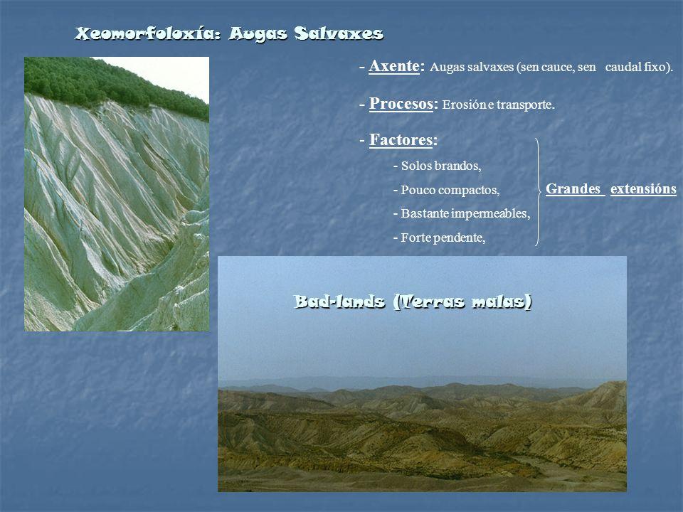 Xeomorfoloxía: Augas Salvaxes - Axente: Augas salvaxes (sen cauce, sen caudal fixo). - Factores: - Solos brandos, - Pouco compactos, - Bastante imperm