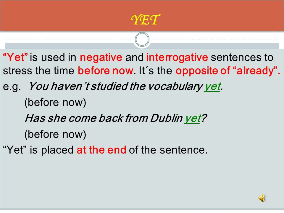 ALREADY Already is used with positive and interrogative sentences to refer to an unspecified time before now. Have you already done your homework? Fin