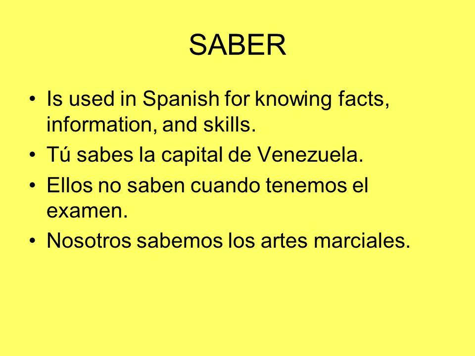SABER Is used in Spanish for knowing facts, information, and skills. Tú sabes la capital de Venezuela. Ellos no saben cuando tenemos el examen. Nosotr