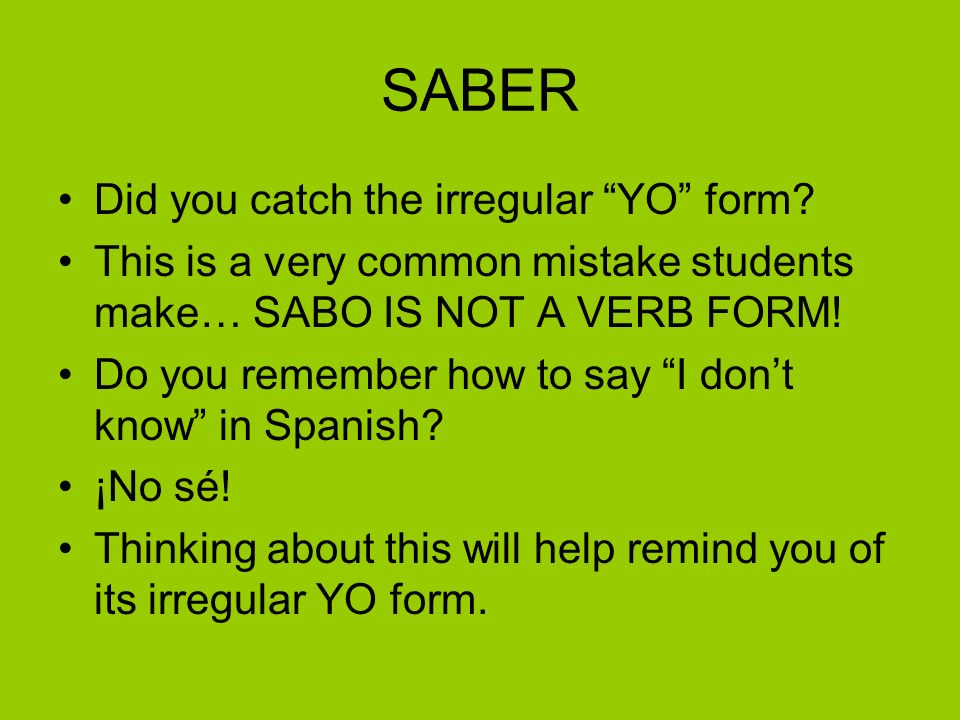 SABER Did you catch the irregular YO form? This is a very common mistake students make… SABO IS NOT A VERB FORM! Do you remember how to say I dont kno