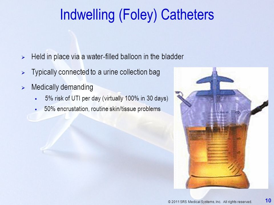 © 2011 SRS Medical Systems, Inc. All rights reserved. 10 Indwelling (Foley) Catheters Held in place via a water-filled balloon in the bladder Medicall