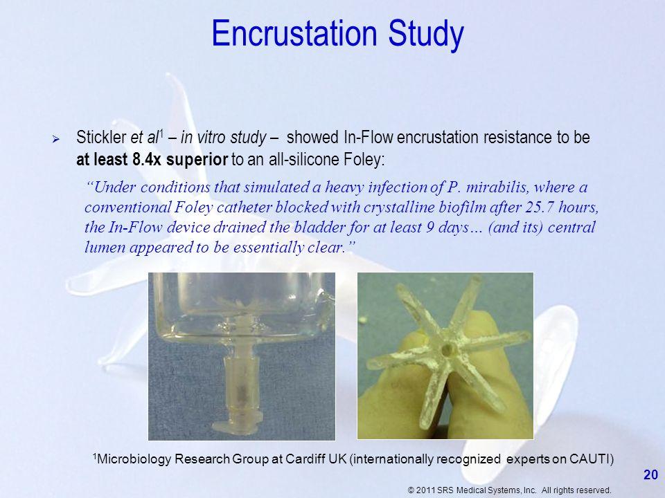 © 2011 SRS Medical Systems, Inc. All rights reserved. Encrustation Study Stickler et al 1 – in vitro study – showed In-Flow encrustation resistance to