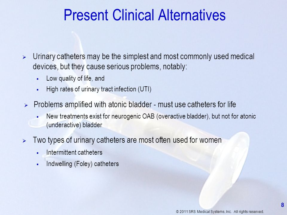 © 2011 SRS Medical Systems, Inc. All rights reserved. 8 Present Clinical Alternatives Urinary catheters may be the simplest and most commonly used med