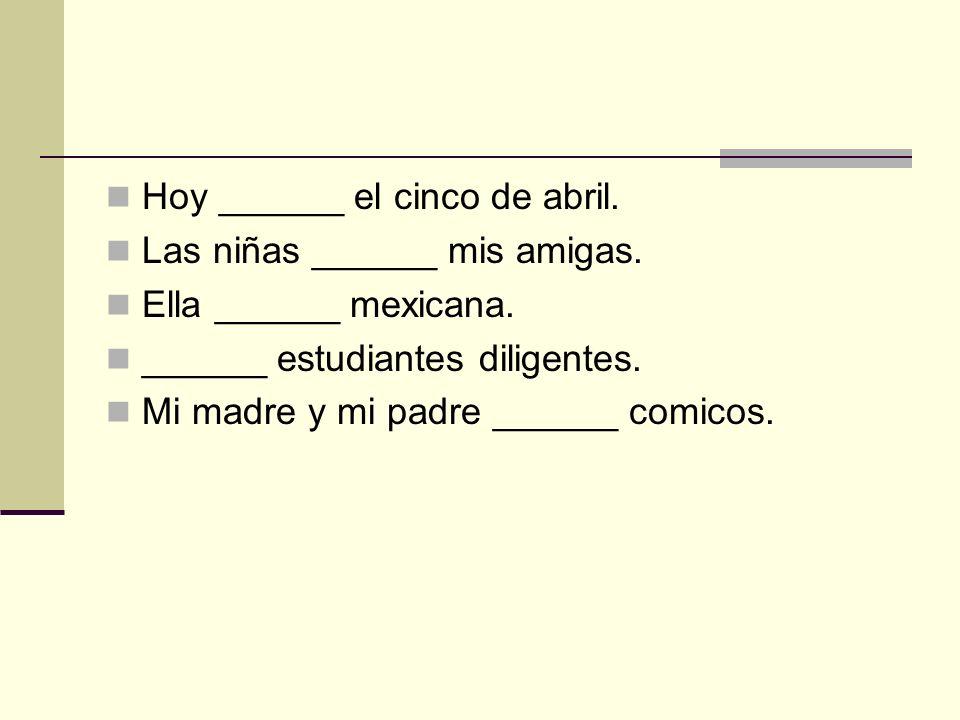 Hoy ______ el cinco de abril. Las niñas ______ mis amigas. Ella ______ mexicana. ______ estudiantes diligentes. Mi madre y mi padre ______ comicos.