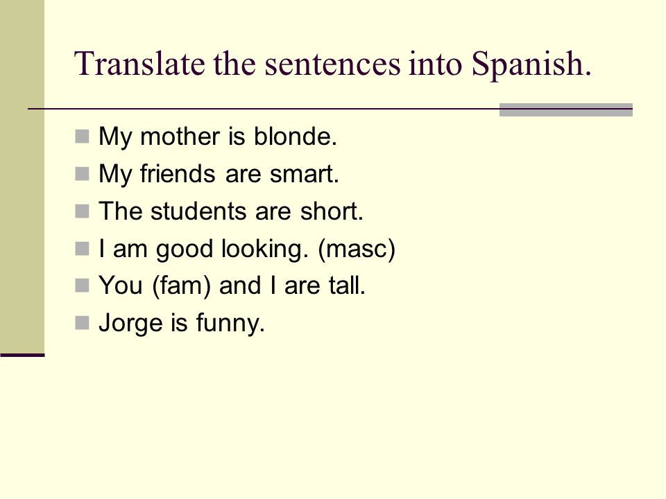 Translate the sentences into Spanish. My mother is blonde. My friends are smart. The students are short. I am good looking. (masc) You (fam) and I are