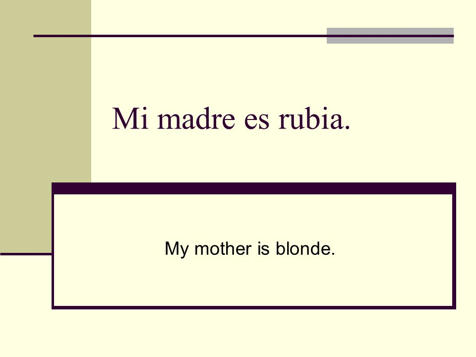 Mi madre es rubia. My mother is blonde.