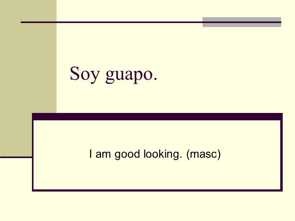 Soy guapo. I am good looking. (masc)