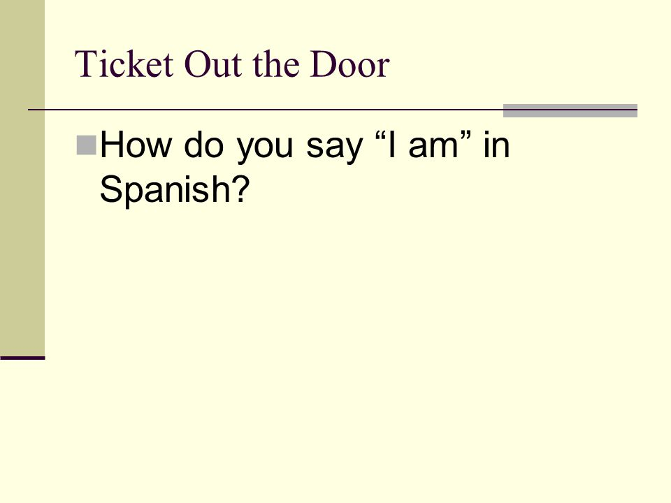 Ticket Out the Door How do you say I am in Spanish?