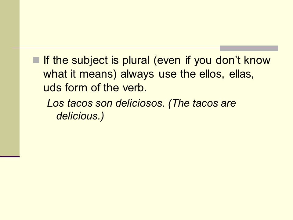 If the subject is plural (even if you dont know what it means) always use the ellos, ellas, uds form of the verb. Los tacos son deliciosos. (The tacos