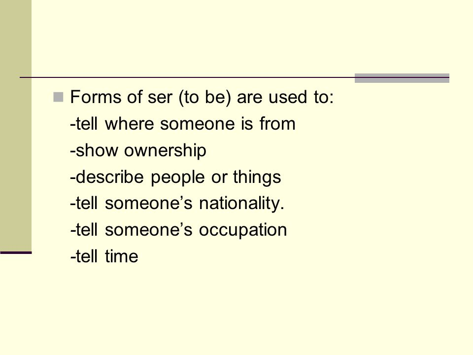 Forms of ser (to be) are used to: -tell where someone is from -show ownership -describe people or things -tell someones nationality. -tell someones oc