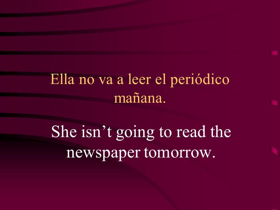 Ella no va a leer el periódico mañana. She isnt going to read the newspaper tomorrow.