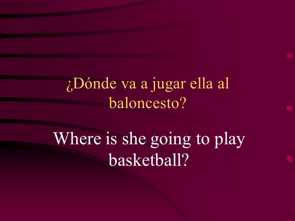 ¿Dónde va a jugar ella al baloncesto? Where is she going to play basketball?