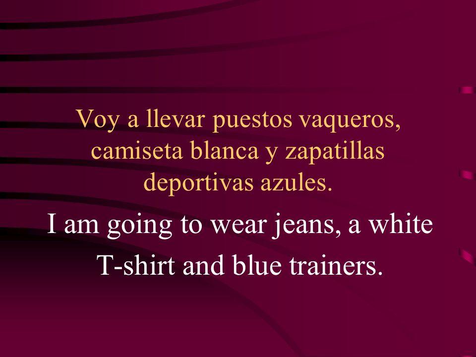 Voy a llevar puestos vaqueros, camiseta blanca y zapatillas deportivas azules. I am going to wear jeans, a white T-shirt and blue trainers.