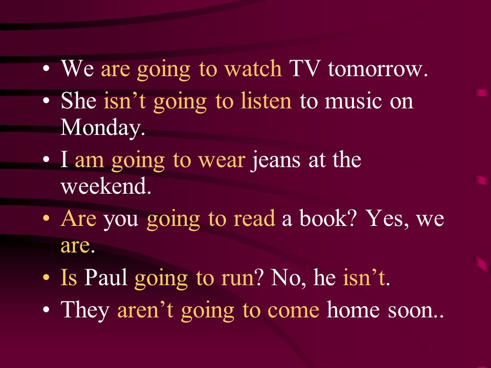 We are going to watch TV tomorrow. She isnt going to listen to music on Monday. I am going to wear jeans at the weekend. Are you going to read a book?