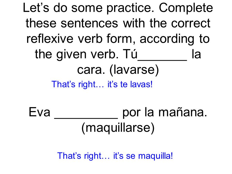 Lets do some practice. Complete these sentences with the correct reflexive verb form, according to the given verb. Tú_______ la cara. (lavarse) te lav