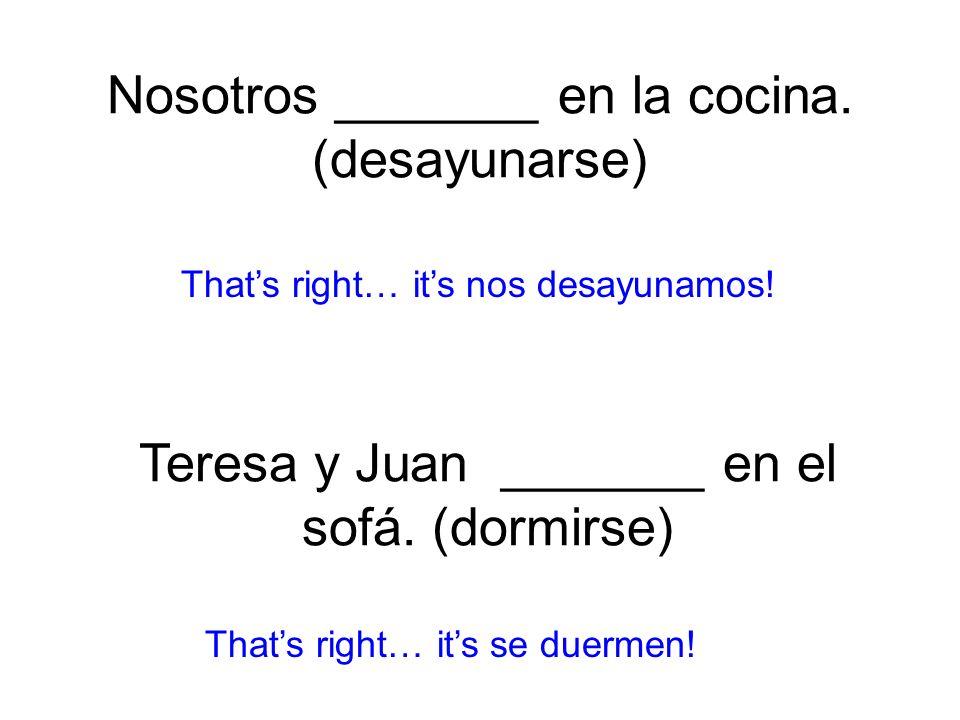 Nosotros _______ en la cocina. (desayunarse) nos desayunamos! Thats right… its se duermen! Teresa y Juan _______ en el sofá. (dormirse)