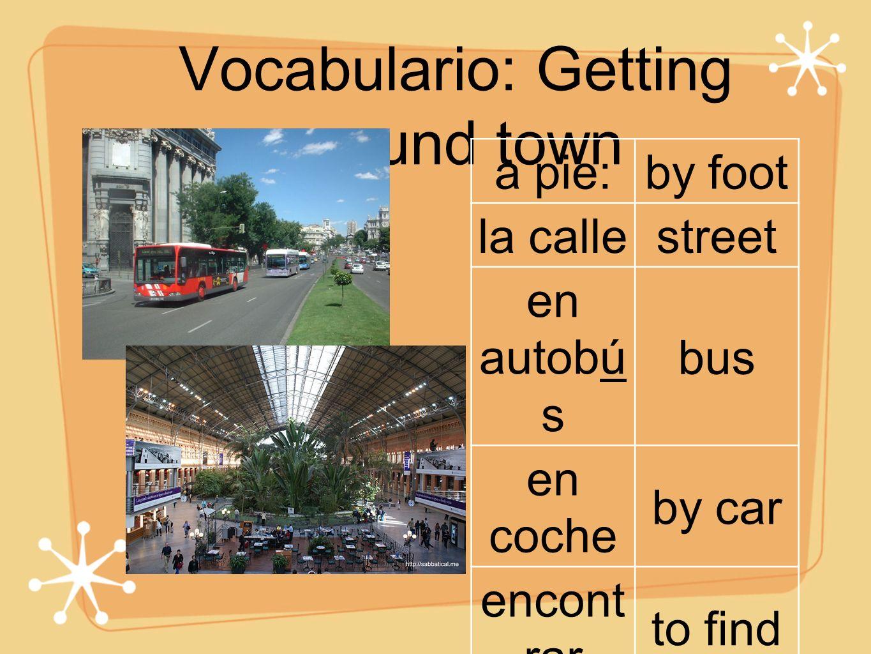 Vocabulario: Getting around town a pie:by foot la callestreet en autobú s bus en coche by car encont rar to find llegar to arrive tomarto take en tren