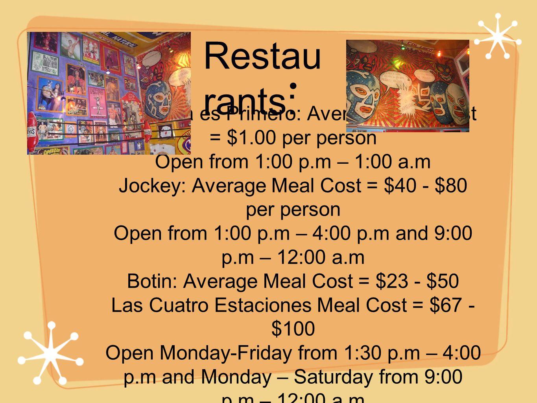 La Panza es Primero: Average Meal Cost = $1.00 per person Open from 1:00 p.m – 1:00 a.m Jockey: Average Meal Cost = $40 - $80 per person Open from 1:00 p.m – 4:00 p.m and 9:00 p.m – 12:00 a.m Botin: Average Meal Cost = $23 - $50 Las Cuatro Estaciones Meal Cost = $67 - $100 Open Monday-Friday from 1:30 p.m – 4:00 p.m and Monday – Saturday from 9:00 p.m – 12:00 a.m Restau rants: