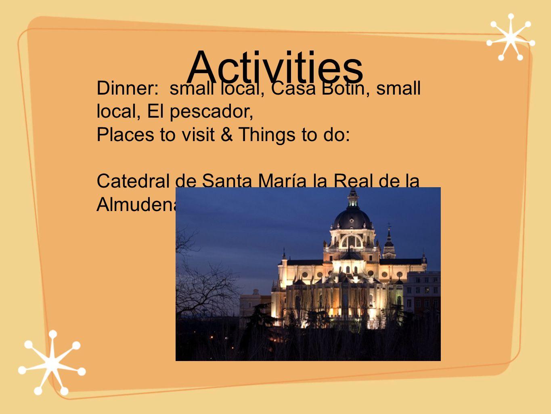 Activities Dinner: small local, Casa Botin, small local, El pescador, Places to visit & Things to do: Catedral de Santa María la Real de la Almudena-