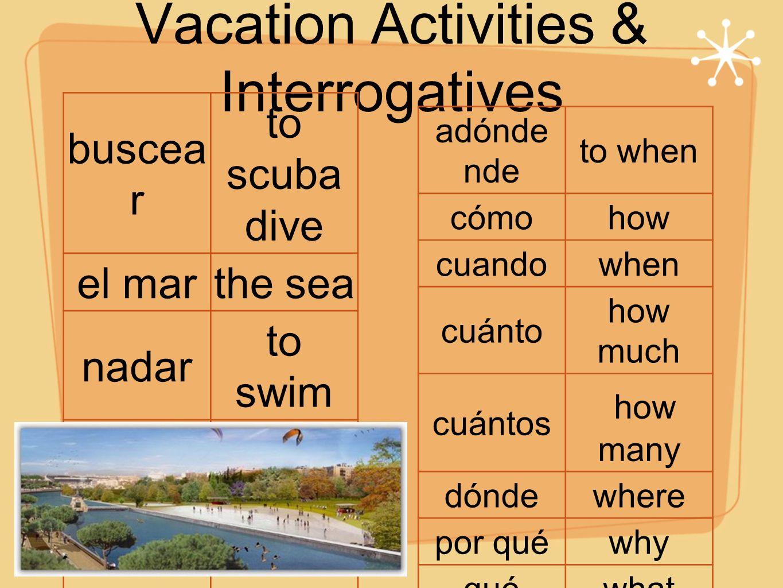 Vacation Activities & Interrogatives buscea r to scuba dive el marthe sea nadar to swim patinar to skate la playa the beach tomar el sol to sunbat he