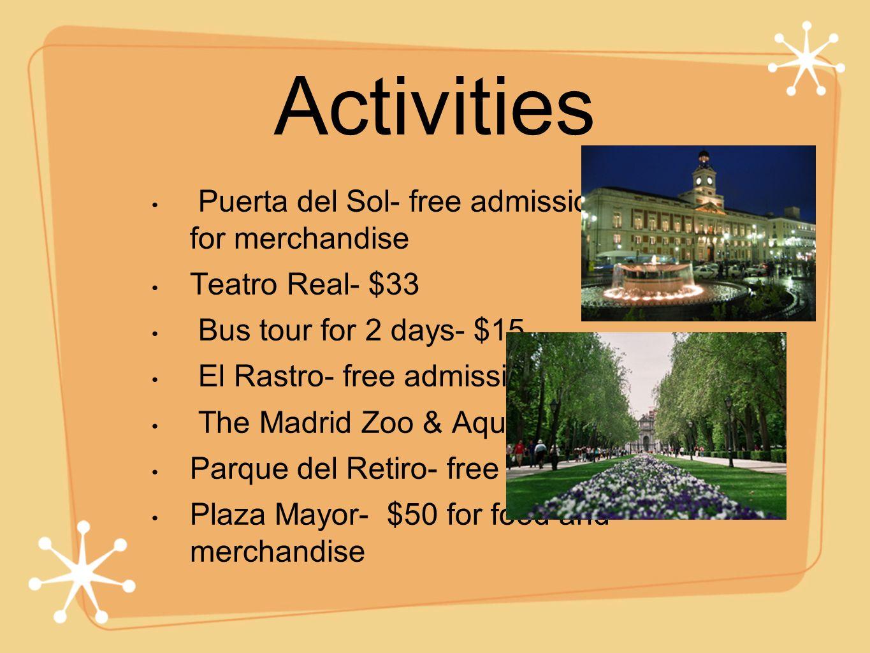 Activities Puerta del Sol- free admission- $100+ for merchandise Teatro Real- $33 Bus tour for 2 days- $15 El Rastro- free admission The Madrid Zoo & Aquarium- $20 Parque del Retiro- free Plaza Mayor- $50 for food and merchandise