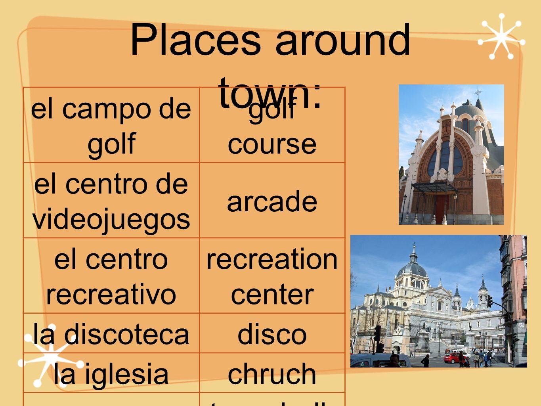 Places around town: el campo de golf golf course el centro de videojuegos arcade el centro recreativo recreation center la discotecadisco la iglesiachruch el municipio town hall; city hall