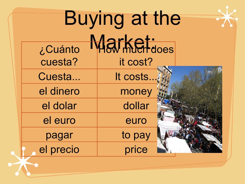 Buying at the Market: ¿Cuánto cuesta? How much does it cost? Cuesta...It costs... el dineromoney el dolardollar el euroeuro pagarto pay el precioprice