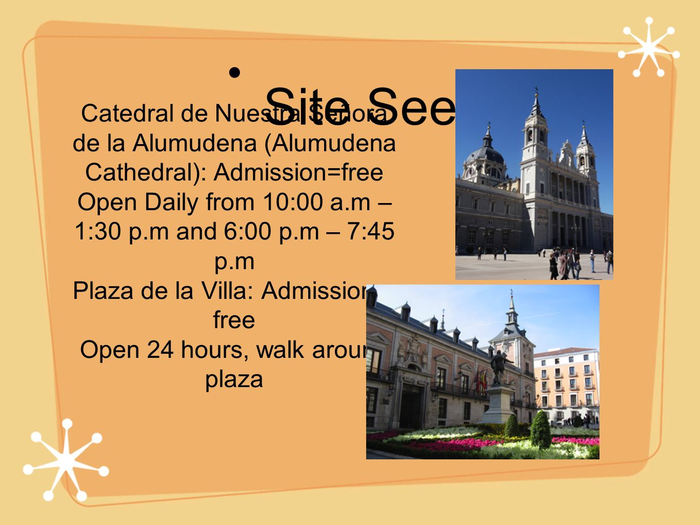 Catedral de Nuestra Señora de la Alumudena (Alumudena Cathedral): Admission=free Open Daily from 10:00 a.m – 1:30 p.m and 6:00 p.m – 7:45 p.m Plaza de la Villa: Admission = free Open 24 hours, walk around plaza Site Seeing:
