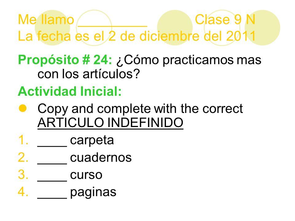 Me llamo _________ Clase 9 N La fecha es el 2 de diciembre del 2011 Propósito # 24: ¿Cómo practicamos mas con los artículos.