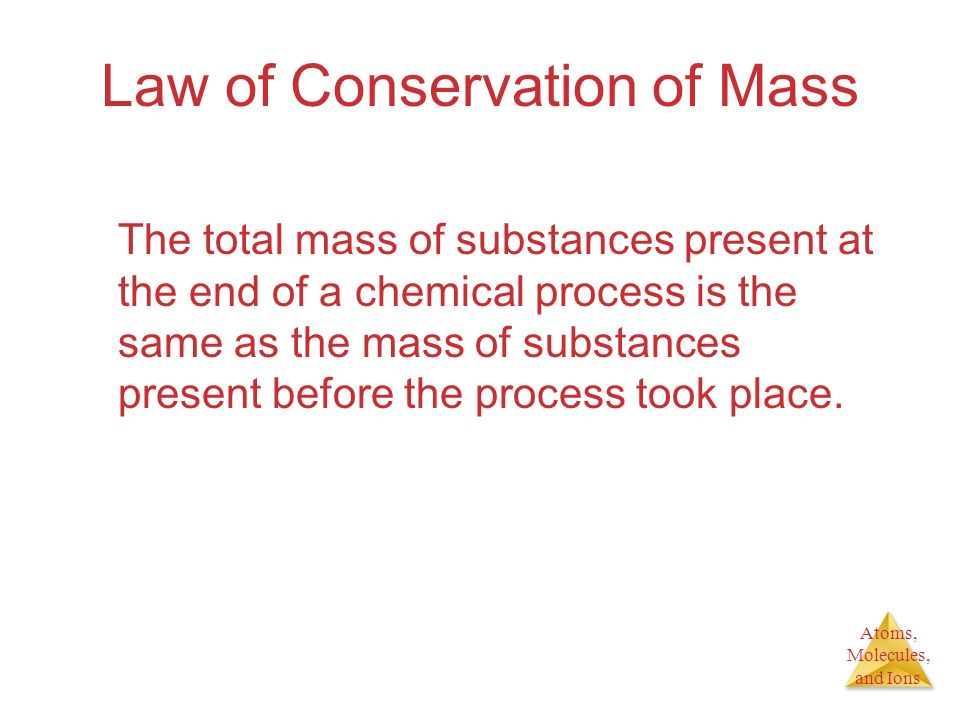 Atoms, Molecules, and Ions Law of Conservation of Mass The total mass of substances present at the end of a chemical process is the same as the mass o