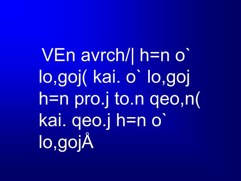 VEn avrch/| h=n o` lo,goj( kai. o` lo,goj h=n pro.j to.n qeo,n( kai. qeo.j h=n o` lo,gojÅ