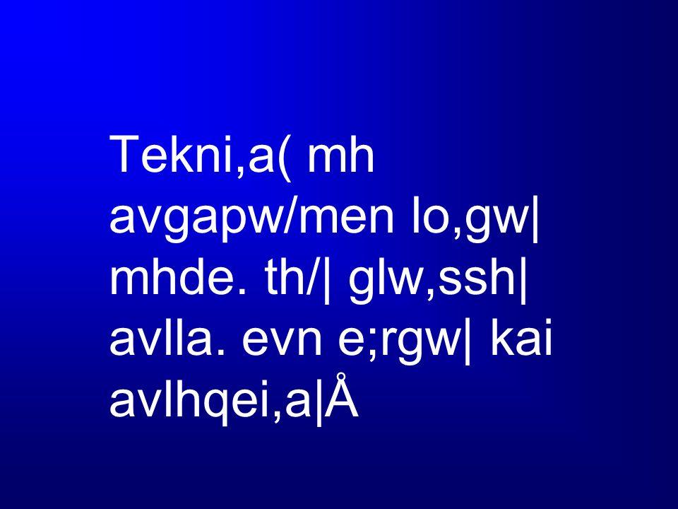 Tekni,a( mh avgapw/men lo,gw| mhde. th/| glw,ssh| avlla. evn e;rgw| kai avlhqei,a|Å