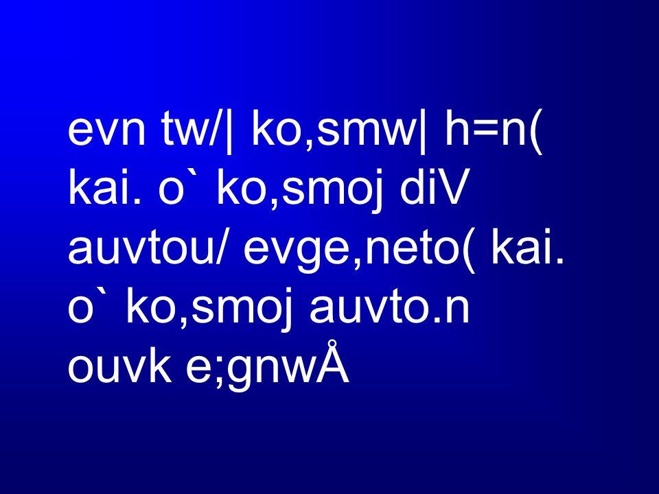 evn tw/| ko,smw| h=n( kai. o` ko,smoj diV auvtou/ evge,neto( kai. o` ko,smoj auvto.n ouvk e;gnwÅ