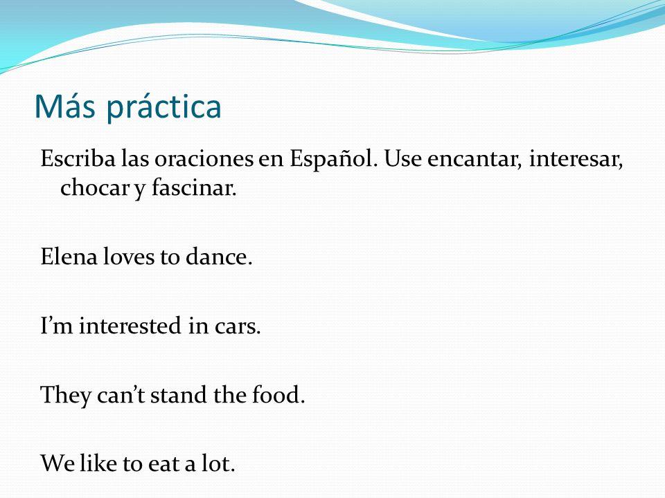 Más práctica Escriba las oraciones en Español. Use encantar, interesar, chocar y fascinar. Elena loves to dance. Im interested in cars. They cant stan
