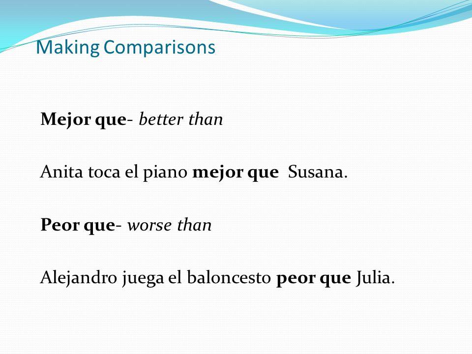Making Comparisons Mejor que- better than Anita toca el piano mejor que Susana. Peor que- worse than Alejandro juega el baloncesto peor que Julia.
